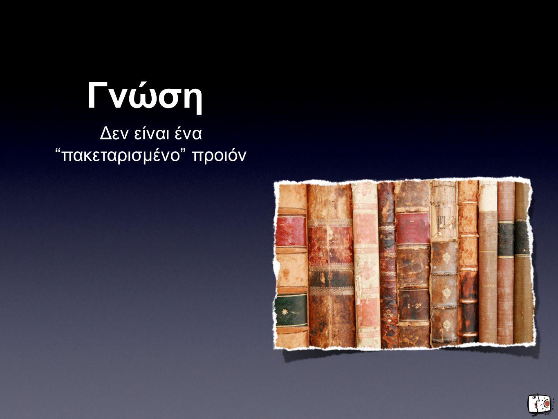 Γνώση Δεν είναι ένα πακεταρισμένο προιόν