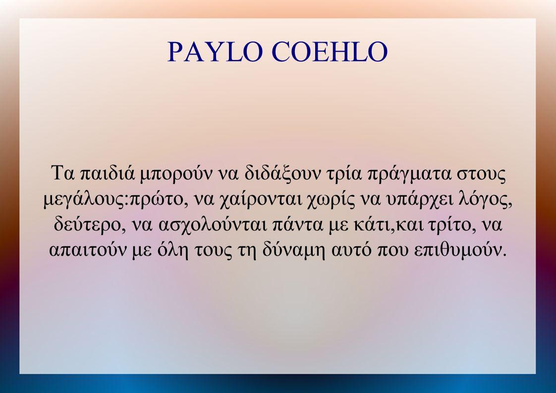 PAYLO COEHLO Τα παιδιά μπορούν να διδάξουν τρία πράγματα στους μεγάλους:πρώτο, να χαίρονται χωρίς να υπάρχει λόγος, δεύτερο, να ασχολούνται πάντα με κάτι,και τρίτο, να απαιτούν με όλη τους τη δύναμη αυτό που επιθυμούν.