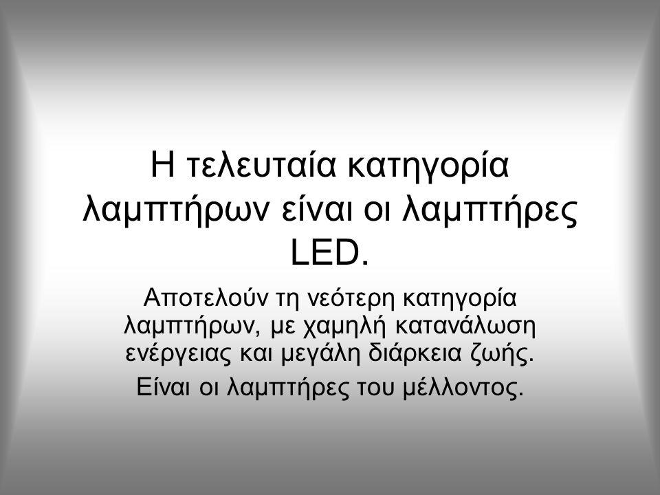 Η τελευταία κατηγορία λαμπτήρων είναι οι λαμπτήρες LED. Αποτελούν τη νεότερη κατηγορία λαμπτήρων, με χαμηλή κατανάλωση ενέργειας και μεγάλη διάρκεια ζ