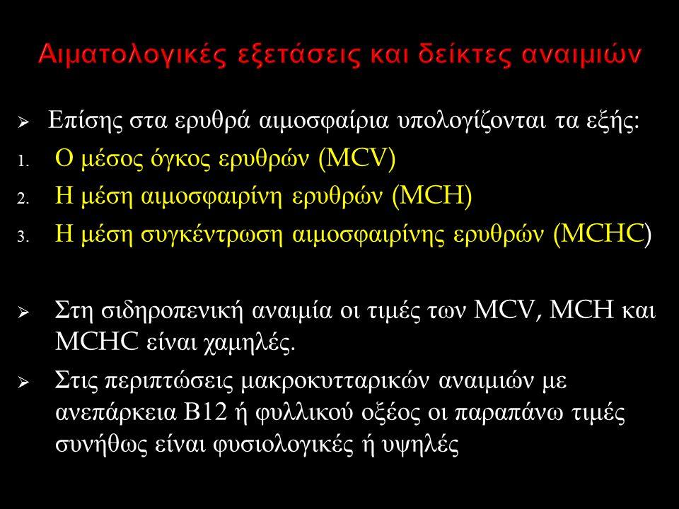  Επίσης στα ερυθρά αιμοσφαίρια υπολογίζονται τα εξής : 1. Ο μέσος όγκος ερυθρών (MCV) 2. Η μέση αιμοσφαιρίνη ερυθρών (MCH) 3. Η μέση συγκέντρωση αιμο