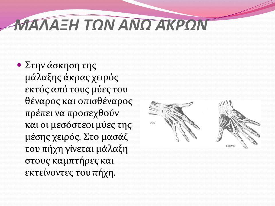 ΜΑΛΑΞΗ ΤΩΝ ΑΝΩ ΑΚΡΩΝ Στην άσκηση της μάλαξης άκρας χειρός εκτός από τους μύες του θέναρος και οπισθέναρος πρέπει να προσεχθούν και οι μεσόστεοι μύες της μέσης χειρός.
