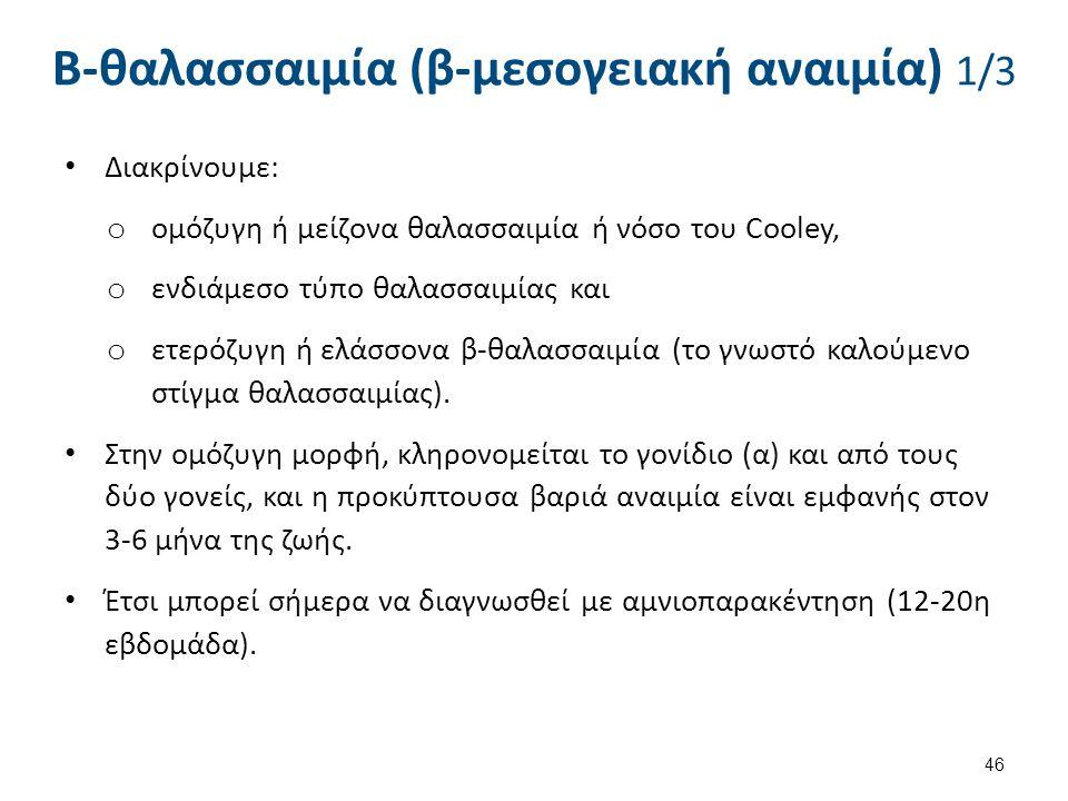 Β-θαλασσαιμία (β-μεσογειακή αναιμία) 1/3 Διακρίνουμε: o ομόζυγη ή μείζονα θαλασσαιμία ή νόσο του Cooley, o ενδιάμεσο τύπο θαλασσαιμίας και o ετερόζυγη ή ελάσσονα β-θαλασσαιμία (το γνωστό καλούμενο στίγμα θαλασσαιμίας).