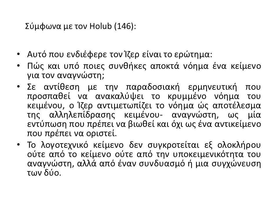 Σύμφωνα με τον Holub (146): Αυτό που ενδιέφερε τον Ίζερ είναι το ερώτημα: Πώς και υπό ποιες συνθήκες αποκτά νόημα ένα κείμενο για τον αναγνώστη; Σε αντίθεση με την παραδοσιακή ερμηνευτική που προσπαθεί να ανακαλύψει το κρυμμένο νόημα του κειμένου, ο Ίζερ αντιμετωπίζει το νόημα ώς αποτέλεσμα της αλληλεπίδρασης κειμένου- αναγνώστη, ως μία εντύπωση που πρέπει να βιωθεί και όχι ως ένα αντικείμενο που πρέπει να οριστεί.