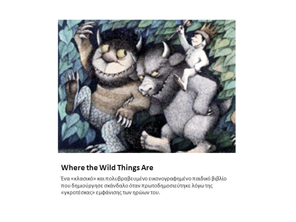 Where the Wild Things Are Ένα «κλασικό» και πολυβραβευμένο εικονογραφημένο παιδικό βιβλίο που δημιούργησε σκάνδαλο όταν πρωτοδημοσιεύτηκε λόγω της «γκροτέσκας» εμφάνισης των ηρώων του.