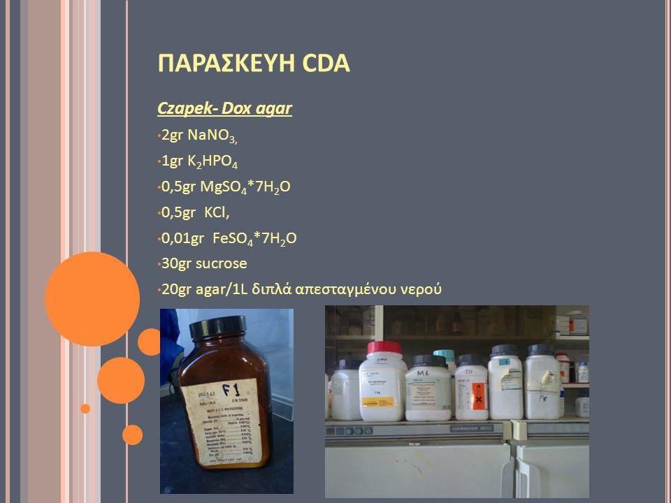 ΠΑΡΑΣΚΕΥΗ CDA Czapek- Dox agar 2gr NaNO 3, 1gr K 2 HPO 4 0,5gr MgSO 4 *7H 2 O 0,5gr KCl, 0,01gr FeSO 4 *7H 2 O 30gr sucrose 20gr agar/1L διπλά απεσταγμένου νερού
