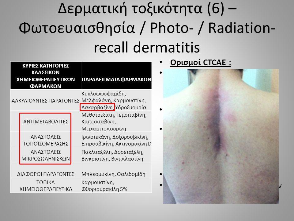 Δερματική τοξικότητα (6) – Φωτοευαισθησία / Photo- / Radiation- recall dermatitis Ορισμοί CTCAE : Φωτοευαισθησία : Κατάσταση αυξημένης ευαισθησίας του δέρματος στο φως Photo -/radiation – recall dermatitis : Φλεγμονώδης αντίδραση του δέρματος σε θέση που είχε προηγουμένως εκτεθεί σε UV ή ΑΚΘ  ερύθημα, άλγος, οίδημα, πομφόλυγες Άγνωστος μηχανισμός Λανθάνουσα περίοδος μηνών - ετών ΚΥΡΙΕΣ ΚΑΤΗΓΟΡΙΕΣ ΚΛΑΣΣΙΚΩΝ ΧΗΜΕΙΟΘΕΡΑΠΕΥΤΙΚΩΝ ΦΑΡΜΑΚΩΝ ΠΑΡΑΔΕΙΓΜΑΤΑ ΦΑΡΜΑΚΩΝ ΑΛΚΥΛΙΟΥΝΤΕΣ ΠΑΡΑΓΟΝΤΕΣ Κυκλοφωσφαμίδη, Μελφαλάνη, Καρμουστίνη, Δακαρβαζίνη, Υδροξυουρία ΑΝΤΙΜΕΤΑΒΟΛΙΤΕΣ Μεθοτρεξάτη, Γεμσιταβίνη, Καπεσιταβίνη, Μερκαπτοπουρίνη ΑΝΑΣΤΟΛΕΙΣ ΤΟΠΟΪΣΟΜΕΡΑΣΗΣ Ιρινοτεκάνη, Δοξορουβiκίνη, Επιρουβικίνη, Ακτινομυκίνη D ΑΝΑΣΤΟΛΕΙΣ ΜΙΚΡΟΣΩΛΗΝΙΣΚΩΝ Πακλιταξέλη, Δοσεταξέλη, Βινκριστίνη, Βινμπλαστίνη ΔΙΑΦΟΡΟΙ ΠΑΡΑΓΟΝΤΕΣΜπλεομυκίνη, Θαλιδομίδη ΤΟΠΙΚΑ ΧΗΜΕΙΟΘΕΡΑΠΕΥΤΙΚΑ Καρμουστίνη, Φθοριουρακίλη 5%