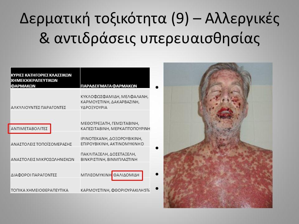 Δερματική τοξικότητα (9) – Αλλεργικές & αντιδράσεις υπερευαισθησίας Οι σοβαρότερες από τις καθυστερημένες αντιδράσεις υπερευαισθησίας από φάρμακα SJS ( 30%) SJS  ≥ στάδιο 3 ΤΕΝ  ≥ στάδιο 4 ΚΥΡΙΕΣ ΚΑΤΗΓΟΡΙΕΣ ΚΛΑΣΣΙΚΩΝ ΧΗΜΕΙΟΘΕΡΑΠΕΥΤΙΚΩΝ ΦΑΡΜΑΚΩΝΠΑΡΑΔΕΙΓΜΑΤΑ ΦΑΡΜΑΚΩΝ ΑΛΚΥΛΙΟΥΝΤΕΣ ΠΑΡΑΓΟΝΤΕΣ ΚΥΚΛΟΦΩΣΦΑΜΙΔΗ, ΜΕΛΦΑΛΑΝΗ, ΚΑΡΜΟΥΣΤΙΝΗ, ΔΑΚΑΡΒΑΖΙΝΗ, ΥΔΡΟΞΥΟΥΡΙΑ ΑΝΤΙΜΕΤΑΒΟΛΙΤΕΣ ΜΕΘΟΤΡΕΞΑΤΗ, ΓΕΜΣΙΤΑΒΙΝΗ, ΚΑΠΕΣΙΤΑΒΙΝΗ, ΜΕΡΚΑΠΤΟΠΟΥΡΙΝΗ ΑΝΑΣΤΟΛΕΙΣ ΤΟΠΟΪΣΟΜΕΡΑΣΗΣ ΙΡΙΝΟΤΕΚΑΝΗ, ΔΟΞΟΡΟΥΒΙΚΙΝΗ, ΕΠΙΡΟΥΒΙΚΙΝΗ, ΑΚΤΙΝΟΜΥΚΙΝΗ D ΑΝΑΣΤΟΛΕΙΣ ΜΙΚΡΟΣΩΛΗΝΙΣΚΩΝ ΠΑΚΛΙΤΑΞΕΛΗ, ΔΟΣΕΤΑΞΕΛΗ, ΒΙΝΚΡΙΣΤΙΝΗ, ΒΙΝΜΠΛΑΣΤΙΝΗ ΔΙΑΦΟΡΟΙ ΠΑΡΑΓΟΝΤΕΣΜΠΛΕΟΜΥΚΙΝΗ, ΘΑΛΙΔΟΜΙΔΗ ΤΟΠΙΚΑ ΧΗΜΕΙΟΘΕΡΑΠΕΥΤΙΚΑΚΑΡΜΟΥΣΤΙΝΗ, ΦΘΟΡΙΟΥΡΑΚΙΛΗ 5%