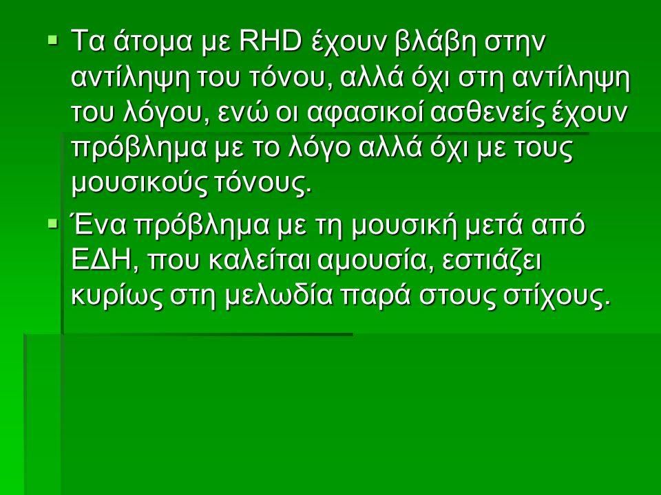  Τα άτομα με RHD έχουν βλάβη στην αντίληψη του τόνου, αλλά όχι στη αντίληψη του λόγου, ενώ οι αφασικοί ασθενείς έχουν πρόβλημα με το λόγο αλλά όχι με τους μουσικούς τόνους.