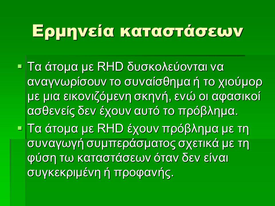 Ερμηνεία καταστάσεων  Τα άτομα με RHD δυσκολεύονται να αναγνωρίσουν το συναίσθημα ή το χιούμορ με μια εικονιζόμενη σκηνή, ενώ οι αφασικοί ασθενείς δεν έχουν αυτό το πρόβλημα.