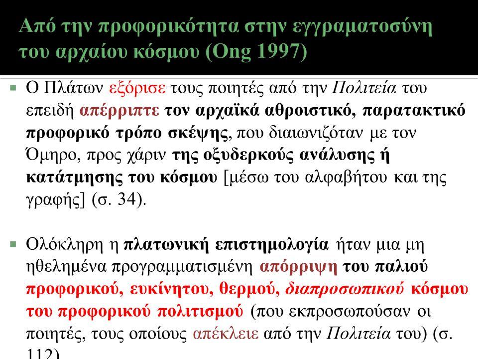  Ο Πλάτων εξόρισε τους ποιητές από την Πολιτεία του επειδή απέρριπτε τον αρχαϊκά αθροιστικό, παρατακτικό προφορικό τρόπο σκέψης, που διαιωνιζόταν με τον Όμηρο, προς χάριν της οξυδερκούς ανάλυσης ή κατάτμησης του κόσμου [μέσω του αλφαβήτου και της γραφής] (σ.