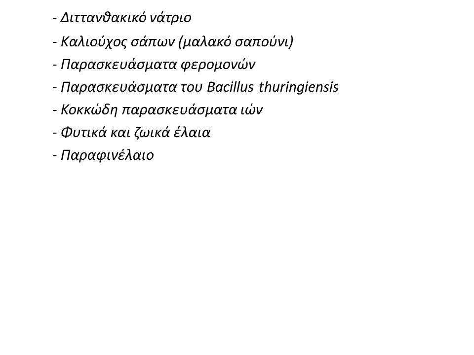 - Διττανθακικό νάτριο - Καλιούχος σάπων (μαλακό σαπούνι) - Παρασκευάσματα φερομονών - Παρασκευάσματα του Βacillus thuringiensis - Κοκκώδη παρασκευάσματα ιών - Φυτικά και ζωικά έλαια - Παραφινέλαιο