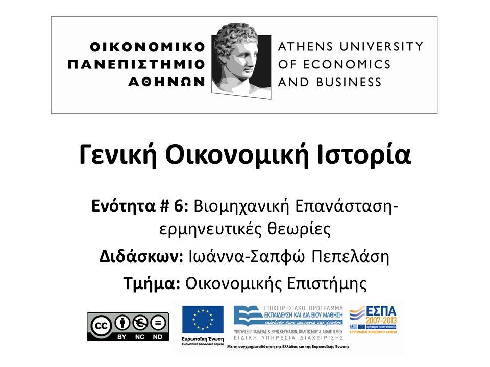 Γενική Οικονομική Ιστορία Ενότητα # 6: Βιομηχανική Επανάσταση- ερμηνευτικές θεωρίες Διδάσκων: Ιωάννα-Σαπφώ Πεπελάση Τμήμα: Οικονομικής Επιστήμης
