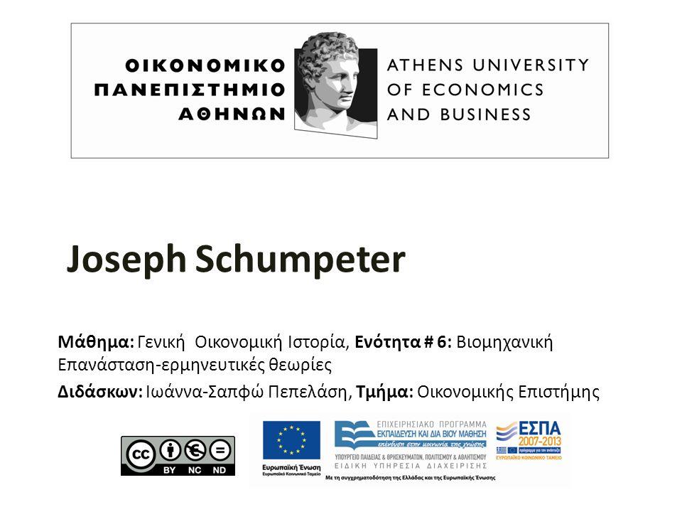 Joseph Schumpeter Μάθημα: Γενική Οικονομική Ιστορία, Ενότητα # 6: Βιομηχανική Επανάσταση-ερμηνευτικές θεωρίες Διδάσκων: Ιωάννα-Σαπφώ Πεπελάση, Τμήμα: Οικονομικής Επιστήμης