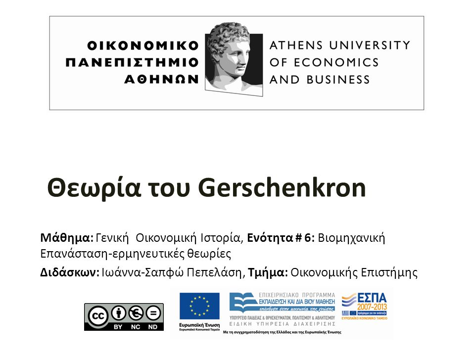 Θεωρία του Gerschenkron Μάθημα: Γενική Οικονομική Ιστορία, Ενότητα # 6: Βιομηχανική Επανάσταση-ερμηνευτικές θεωρίες Διδάσκων: Ιωάννα-Σαπφώ Πεπελάση, Τμήμα: Οικονομικής Επιστήμης