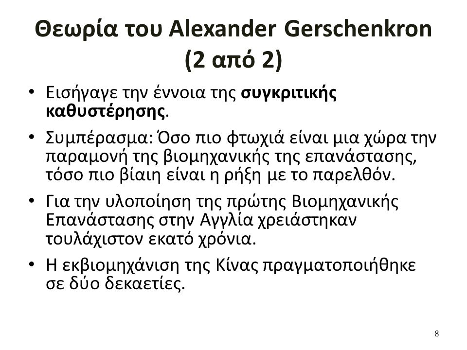 Θεωρία του Alexander Gerschenkron (2 από 2) Εισήγαγε την έννοια της συγκριτικής καθυστέρησης. Συμπέρασμα: Όσο πιο φτωχιά είναι μια χώρα την παραμονή τ