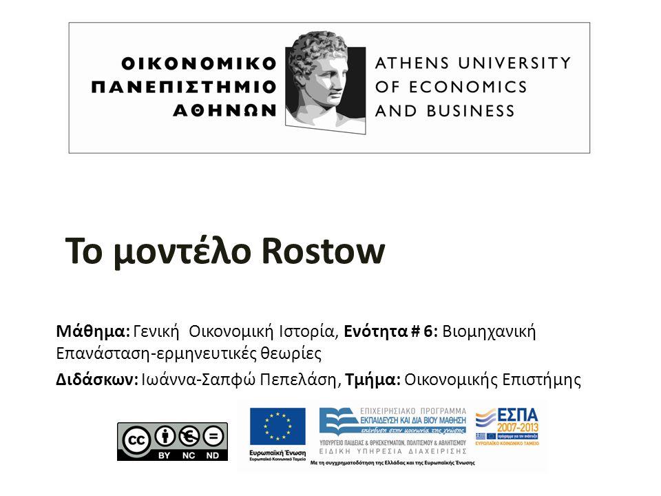 Το μοντέλο Rostow Μάθημα: Γενική Οικονομική Ιστορία, Ενότητα # 6: Βιομηχανική Επανάσταση-ερμηνευτικές θεωρίες Διδάσκων: Ιωάννα-Σαπφώ Πεπελάση, Τμήμα: