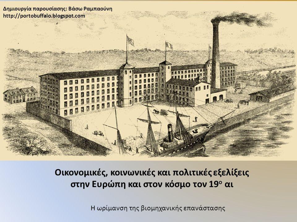 Οικονομικές, κοινωνικές και πολιτικές εξελίξεις στην Ευρώπη και στον κόσμο τον 19 ο αι Η ωρίμανση της βιομηχανικής επανάστασης Δημιουργία παρουσίασης: Βάσω Ραμπαούνη http://portobuffalo.blogspot.com