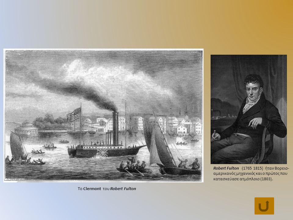 Το Clermont του Robert Fulton Robert Fulton (1765 1815) ήταν Βορειο- αμερικανός μηχανικός και ο πρώτος που κατασκεύασε ατμόπλοιο (1803).