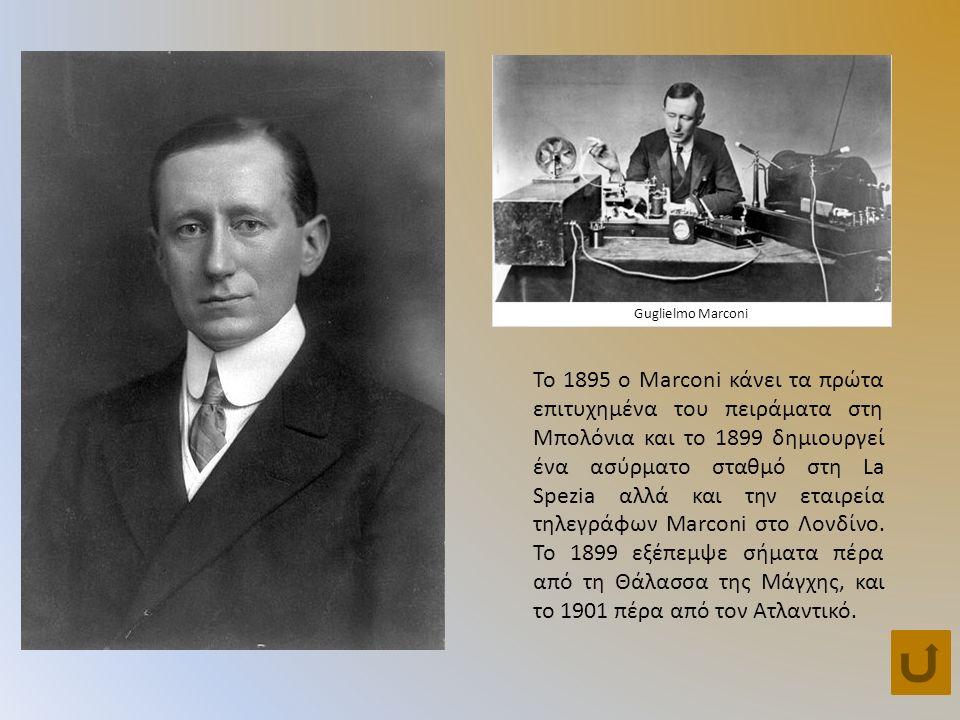 Guglielmo Marconi Το 1895 o Marconi κάνει τα πρώτα επιτυχημένα του πειράματα στη Μπολόνια και το 1899 δημιουργεί ένα ασύρματο σταθμό στη La Spezia αλλά και την εταιρεία τηλεγράφων Μarconi στο Λονδίνο.