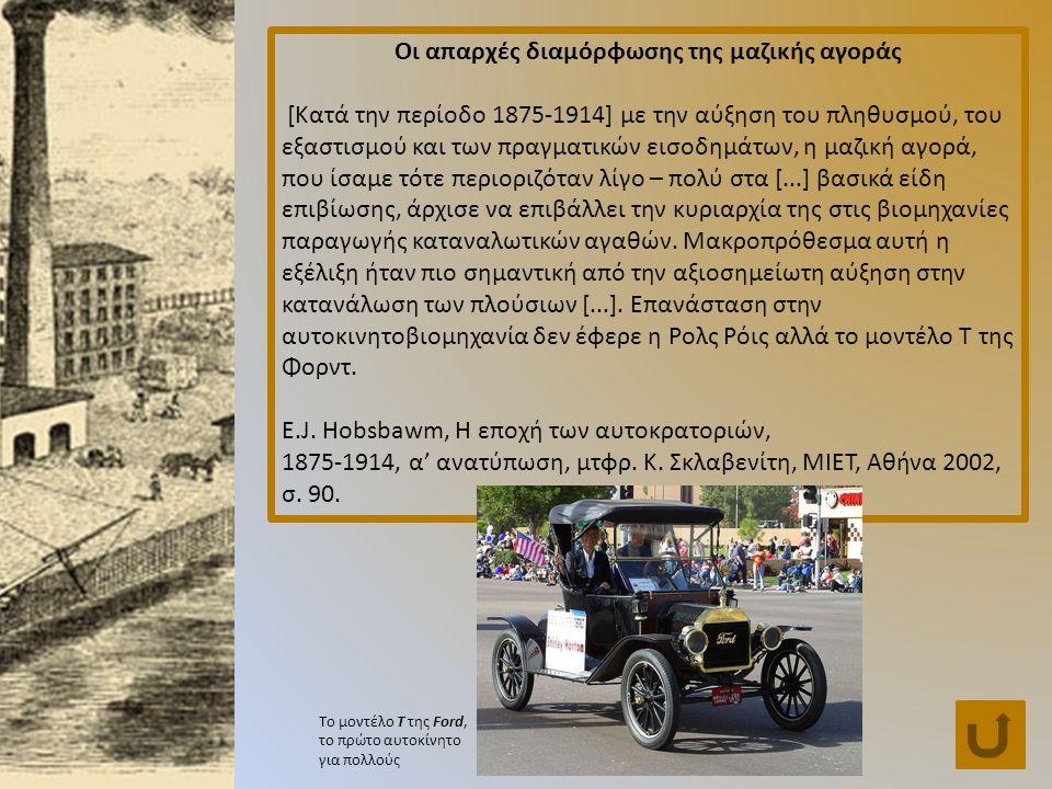 Οι απαρχές διαμόρφωσης της μαζικής αγοράς [Κατά την περίοδο 1875-1914] με την αύξηση του πληθυσμού, του εξαστισμού και των πραγματικών εισοδημάτων, η μαζική αγορά, που ίσαμε τότε περιοριζόταν λίγο – πολύ στα [...] βασικά είδη επιβίωσης, άρχισε να επιβάλλει την κυριαρχία της στις βιομηχανίες παραγωγής καταναλωτικών αγαθών.