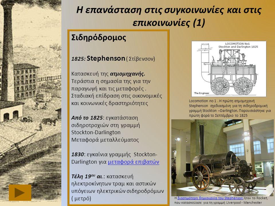Η επανάσταση στις συγκοινωνίες και στις επικοινωνίες (1) Σιδηρόδρομος 1825: Stephenson ( Στίβενσον) Κατασκευή της ατμομηχανής.