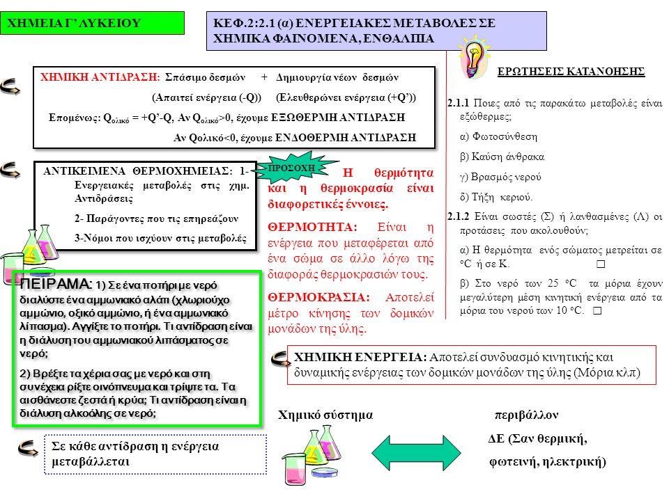 ΧΗΜΕΙΑ Γ' ΛΥΚΕΙΟΥΚΕΦ.2:2.1 (α) ΕΝΕΡΓΕΙΑΚΕΣ ΜΕΤΑΒΟΛΕΣ ΣΕ ΧΗΜΙΚΑ ΦΑΙΝΟΜΕΝΑ, ΕΝΘΑΛΠΙΑ ΕΡΩΤΗΣΕΙΣ ΚΑΤΑΝΟΗΣΗΣ 2.1.1 Ποιες από τις παρακάτω μεταβολές είναι εξώθερμες; α) Φωτοσύνθεση β) Καύση άνθρακα γ) Βρασμός νερού δ) Τήξη κεριού.