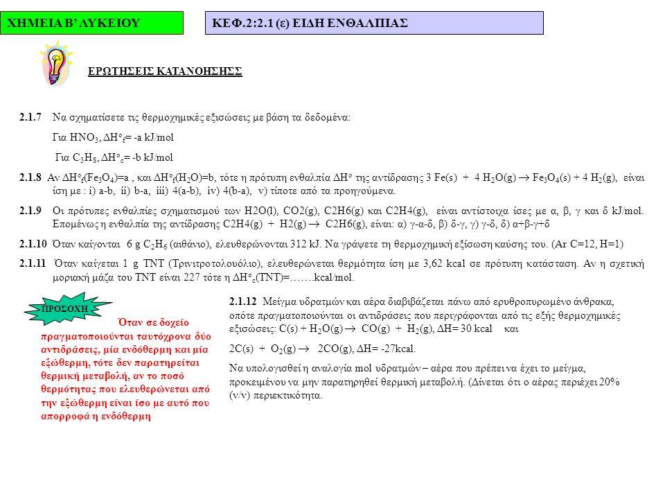 ΧΗΜΕΙΑ Β' ΛΥΚΕΙΟΥΚΕΦ.2:2.1 (ε) ΕΙΔΗ ΕΝΘΑΛΠΙΑΣ ΕΡΩΤΗΣΕΙΣ ΚΑΤΑΝΟΗΣΗΣΣ 2.1.7Να σχηματίσετε τις θερμοχημικές εξισώσεις με βάση τα δεδομένα: Για ΗΝΟ 3, ΔΗ ο f = -a kJ/mol Για C 3 H 8, ΔΗ ο c = -b kJ/mol 2.1.8 Αν ΔΗ ο f (Fe 3 O 4 )=a, και ΔΗ o f (H 2 O)=b, τότε η πρότυπη ενθαλπία ΔΗ ο της αντίδρασης 3 Fe(s) + 4 H 2 O(g)  Fe 3 O 4 (s) + 4 H 2 (g), είναι ίση με : i) a-b, ii) b-a, iii) 4(a-b), iv) 4(b-a), v) τίποτε από τα προηγούμενα.