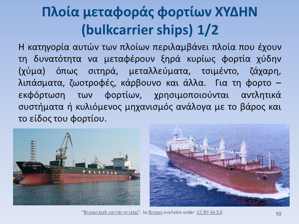 Πλοία μεταφοράς φορτίων ΧΥΔΗΝ (bulkcarrier ships) 1/2 Η κατηγορία αυτών των πλοίων περιλαμβάνει πλοία που έχουν τη δυνατότητα να μεταφέρουν ξηρά κυρίως φορτία χύδην (χύμα) όπως σιτηρά, μεταλλεύματα, τσιμέντο, ζάχαρη, λιπάσματα, ζωοτροφές, κάρβουνο και άλλα.