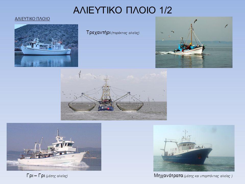ΑΛΙΕΥΤΙΚΟ ΠΛΟΙΟ 1/2 ΑΛΙΕΥΤΙΚΟ ΠΛΟΙΟ Γρι – Γρι (μέσης αλιείας) Μηχανότρατα (μέσης και υπερπόντιας αλιείας ) Τρεχαντήρι (παράκτιας αλιείας)