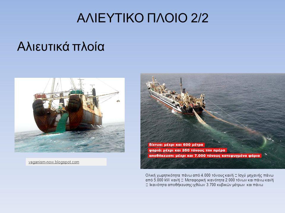 ΑΛΙΕΥΤΙΚΟ ΠΛΟΙΟ 2/2 Αλιευτικά πλοία Ολική χωρητικότητα πάνω από 4.000 τόνους και/ή  Ισχύ μηχανής πάνω από 5.000 kW και/ή  Μεταφορική ικανότητα 2.000 τόνων και πάνω και/ή  Ικανότητα αποθήκευσης ιχθύων 3.700 κυβικών μέτρων και πάνω veganism-now.blogspot.com