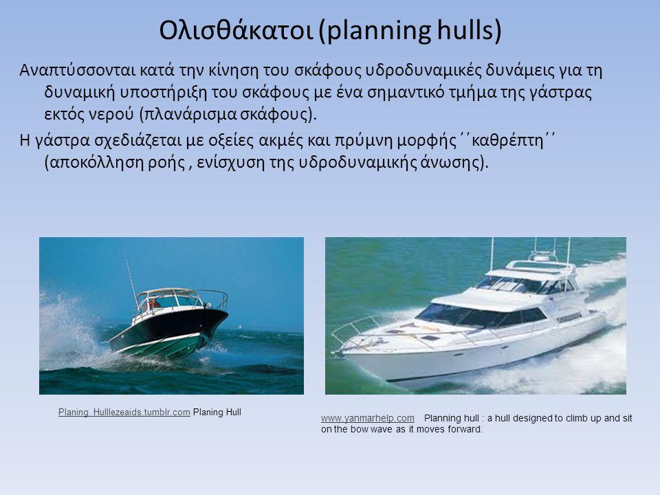 Ολισθάκατοι (planning hulls) Αναπτύσσονται κατά την κίνηση του σκάφους υδροδυναμικές δυνάμεις για τη δυναμική υποστήριξη του σκάφους με ένα σημαντικό