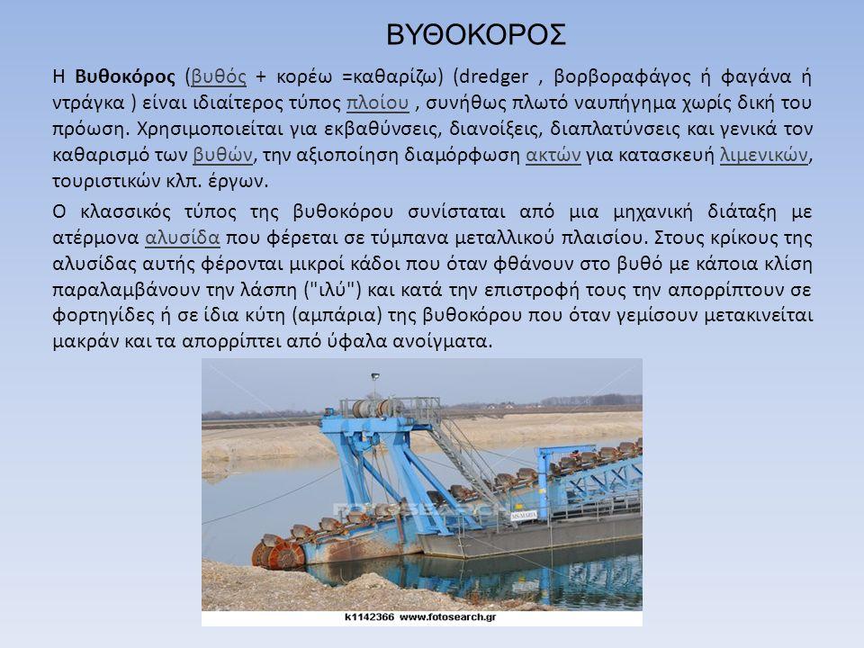 ΒΥΘΟΚΟΡΟΣ Η Βυθοκόρος (βυθός + κορέω =καθαρίζω) (dredger, βορβοραφάγος ή φαγάνα ή ντράγκα ) είναι ιδιαίτερος τύπος πλοίου, συνήθως πλωτό ναυπήγημα χωρ