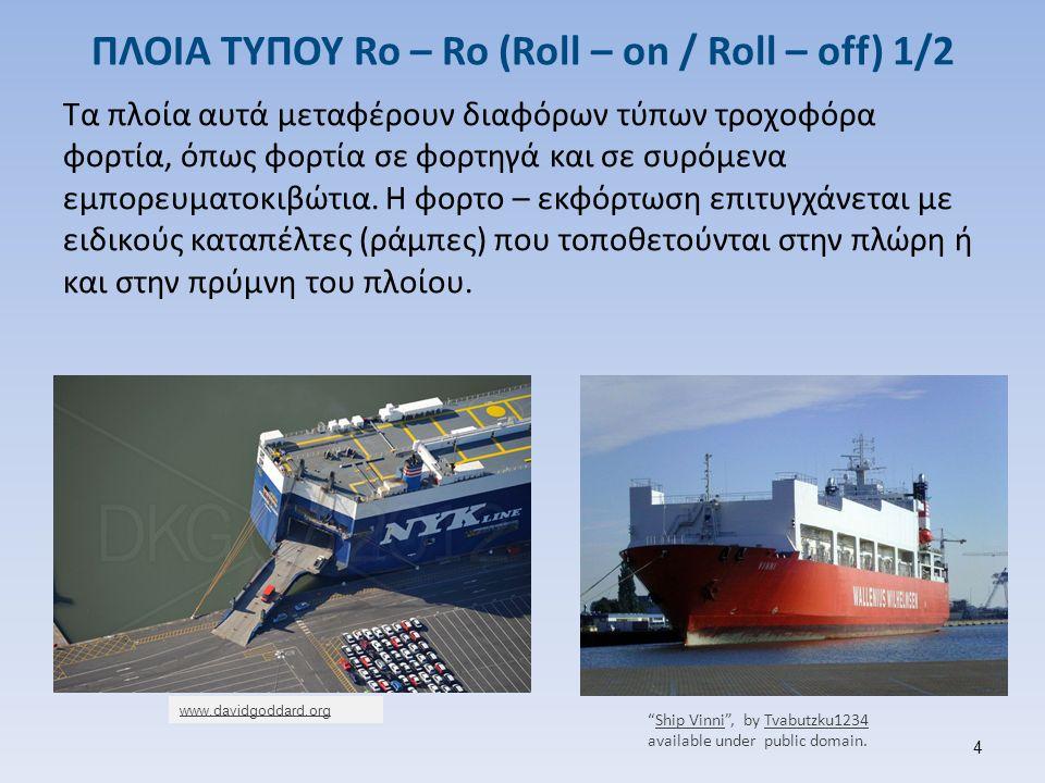 ΠΛΟΙΑ ΤΥΠΟΥ Ro – Ro (Roll – on / Roll – off) 1/2 Τα πλοία αυτά μεταφέρουν διαφόρων τύπων τροχοφόρα φορτία, όπως φορτία σε φορτηγά και σε συρόμενα εμπο