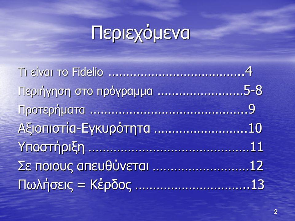 2 Περιεχόμενα Περιεχόμενα Τι είναι το Fidelio ………………………………..4 Περιήγηση στο πρόγραμμα ……………………5-8 Προτερήματα ……………………………………..9 Αξιοπιστία-Εγκυρότητα ……………………..10 Υποστήριξη ………………………………………11 Σε ποιους απευθύνεται ………………………12 Πωλήσεις = Κέρδος …………………………..13