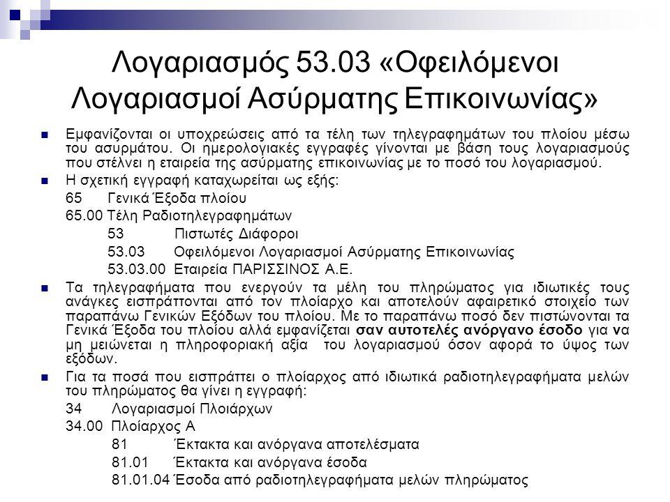 Λογαριασμός 53.03 «Οφειλόμενοι Λογαριασμοί Ασύρματης Επικοινωνίας» Εμφανίζονται οι υποχρεώσεις από τα τέλη των τηλεγραφημάτων του πλοίου μέσω του ασυρμάτου.