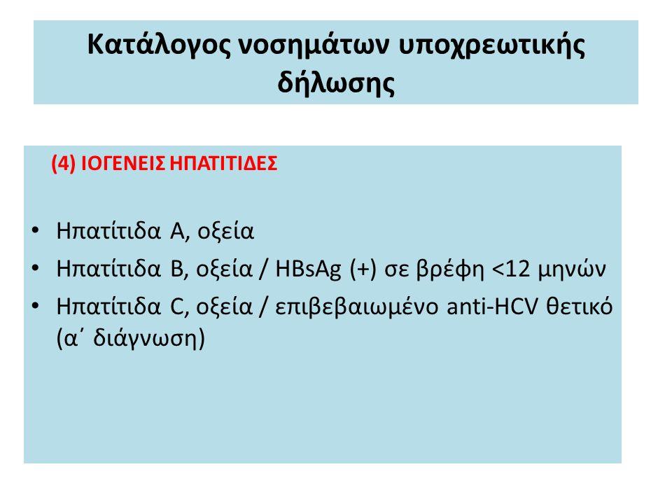 Κατάλογος νοσημάτων υποχρεωτικής δήλωσης (4) ΙΟΓΕΝΕΙΣ ΗΠΑΤΙΤΙΔΕΣ Ηπατίτιδα Α, οξεία Ηπατίτιδα Β, οξεία / HBsAg (+) σε βρέφη <12 μηνών Ηπατίτιδα C, οξεία / επιβεβαιωμένο anti-HCV θετικό (α΄ διάγνωση)