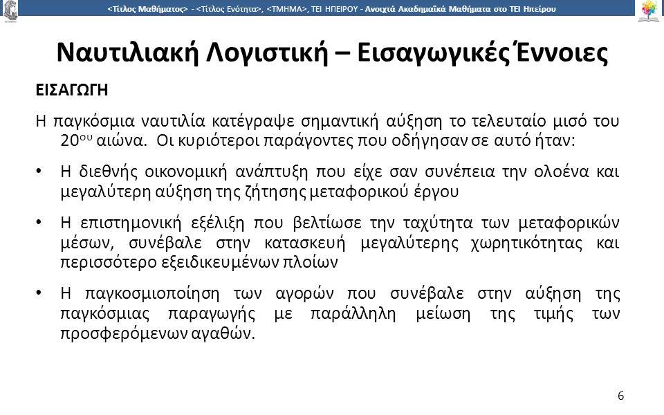 7 -,, ΤΕΙ ΗΠΕΙΡΟΥ - Ανοιχτά Ακαδημαϊκά Μαθήματα στο ΤΕΙ Ηπείρου Ναυτιλιακή Λογιστική – Εισαγωγικές Έννοιες ΕΙΣΑΓΩΓΗ Η ελληνική ναυτιλία κατατάσσεται μεταξύ των μεγαλύτερων ναυτιλιακών δυνάμεων του κόσμου (πλοία που φέρουν την Ελληνική σημαία), ενώ ο ελληνόκτητος στόλος (σύνολο πλοίων ελληνικών συμφερόντων, με Ελληνική και ξένη σημαία) είναι ο μεγαλύτερος παγκοσμίως.