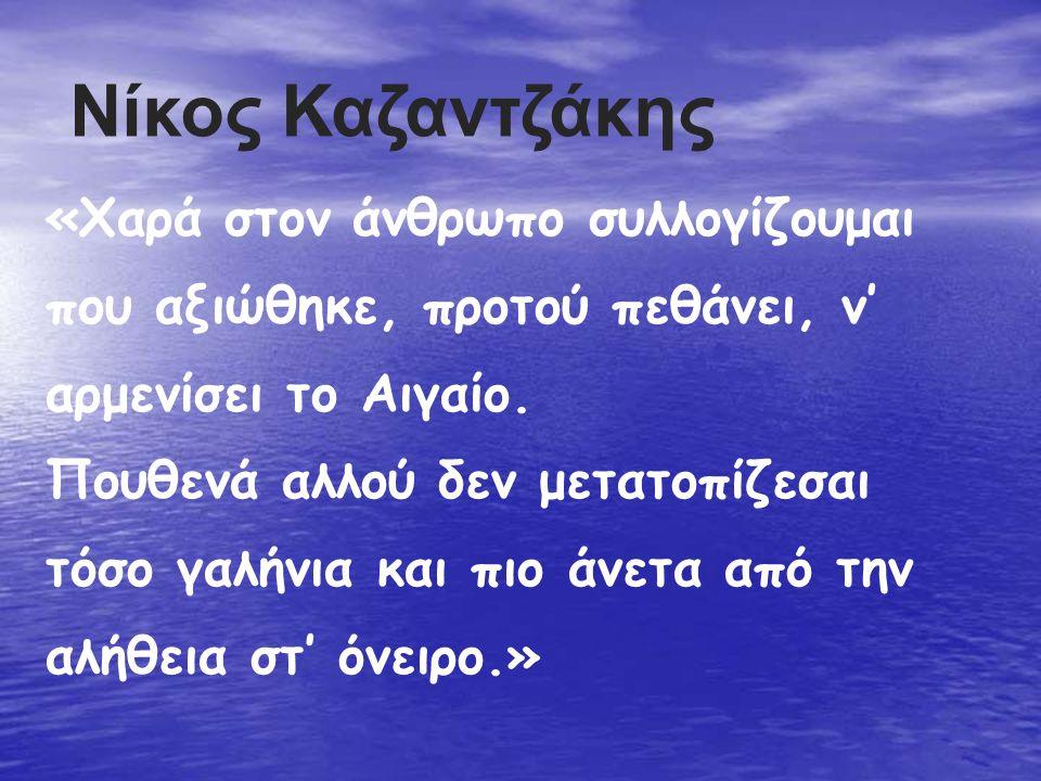 Νίκος Καζαντζάκης «Χαρά στον άνθρωπο συλλογίζουμαι που αξιώθηκε, προτού πεθάνει, ν' αρμενίσει το Αιγαίο. Πουθενά αλλού δεν μετατοπίζεσαι τόσο γαλήνια