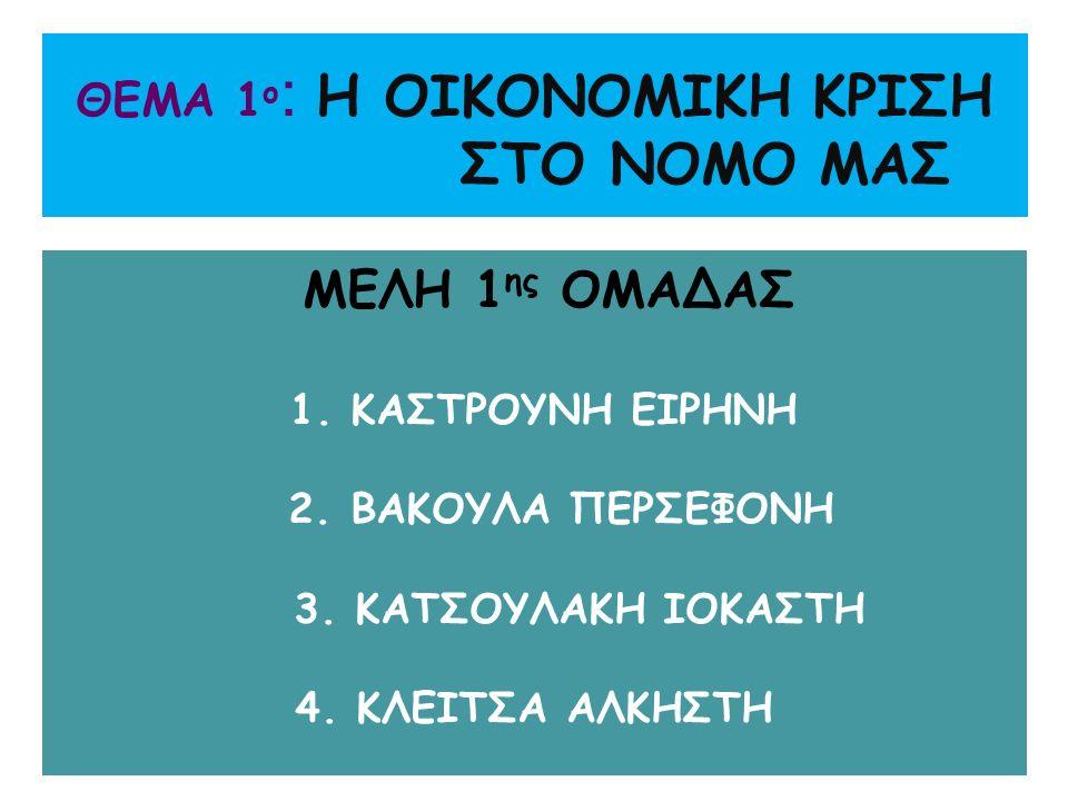 ΘΕΜΑ 1 ο : Η ΟΙΚΟΝΟΜΙΚΗ ΚΡΙΣΗ ΣΤΟ ΝΟΜΟ ΜΑΣ ΜΕΛΗ 1 ης ΟΜΑΔΑΣ 1. ΚΑΣΤΡΟΥΝΗ ΕΙΡΗΝΗ 2. ΒΑΚΟΥΛΑ ΠΕΡΣΕΦΟΝΗ 3. ΚΑΤΣΟΥΛΑΚΗ ΙΟΚΑΣΤΗ 4. ΚΛΕΙΤΣΑ ΑΛΚΗΣΤΗ