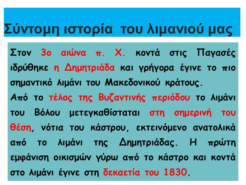 Σύντομη ιστορία του λιμανιού μας Στον 3ο αιώνα π. Χ. κοντά στις Παγασές ιδρύθηκε η Δημητριάδα και γρήγορα έγινε το πιο σημαντικό λιμάνι του Μακεδονικο
