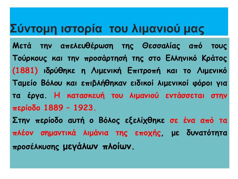 Σύντομη ιστορία του λιμανιού μας Μετά την απελευθέρωση της Θεσσαλίας από τους Τούρκους και την προσάρτησή της στο Ελληνικό Κράτος (1881) ιδρύθηκε η Λιμενική Επιτροπή και το Λιμενικό Ταμείο Βόλου και επιβλήθηκαν ειδικοί λιμενικοί φόροι για τα έργα.