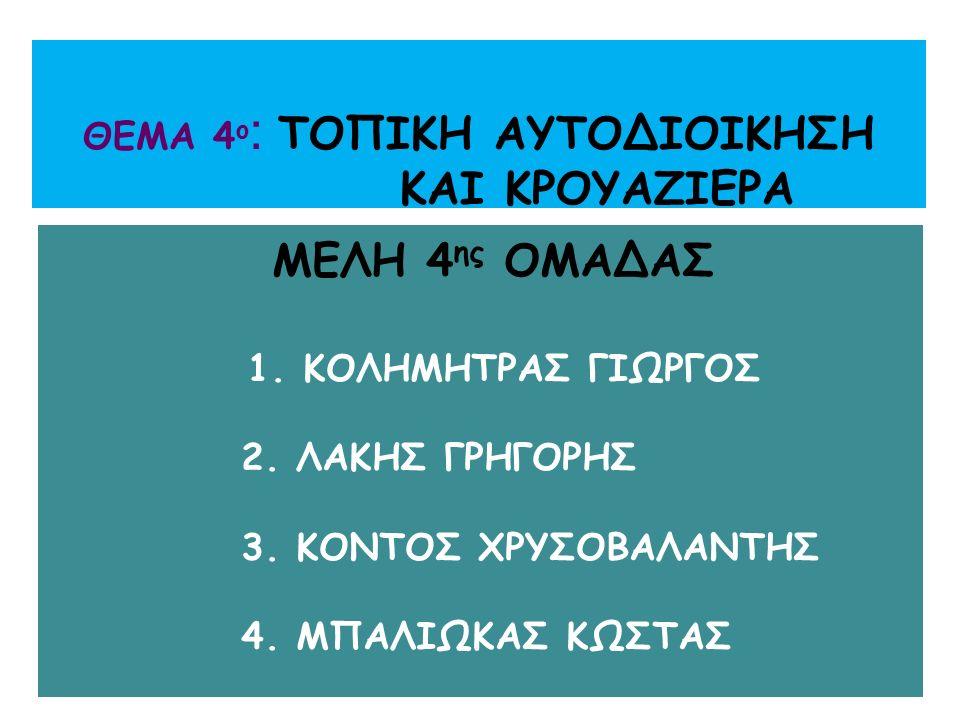 ΘΕΜΑ 4 ο : ΤΟΠΙΚΗ ΑΥΤΟΔΙΟΙΚΗΣΗ ΚΑΙ ΚΡΟΥΑΖΙΕΡΑ ΜΕΛΗ 4 ης ΟΜΑΔΑΣ 1. ΚΟΛΗΜΗΤΡΑΣ ΓΙΩΡΓΟΣ 2. ΛΑΚΗΣ ΓΡΗΓΟΡΗΣ 3. ΚΟΝΤΟΣ ΧΡΥΣΟΒΑΛΑΝΤΗΣ 4. ΜΠΑΛΙΩΚΑΣ ΚΩΣΤΑΣ