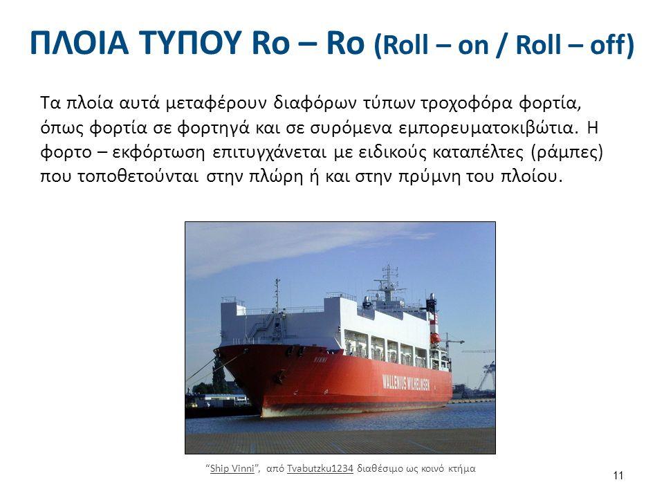 ΠΛΟΙΑ ΤΥΠΟΥ Ro – Ro (Roll – on / Roll – off) Τα πλοία αυτά μεταφέρουν διαφόρων τύπων τροχοφόρα φορτία, όπως φορτία σε φορτηγά και σε συρόμενα εμπορευματοκιβώτια.
