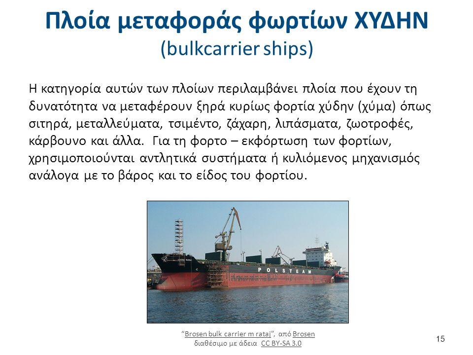 Πλοία μεταφοράς φωρτίων ΧΥΔΗΝ (bulkcarrier ships) Η κατηγορία αυτών των πλοίων περιλαμβάνει πλοία που έχουν τη δυνατότητα να μεταφέρουν ξηρά κυρίως φορτία χύδην (χύμα) όπως σιτηρά, μεταλλεύματα, τσιμέντο, ζάχαρη, λιπάσματα, ζωοτροφές, κάρβουνο και άλλα.