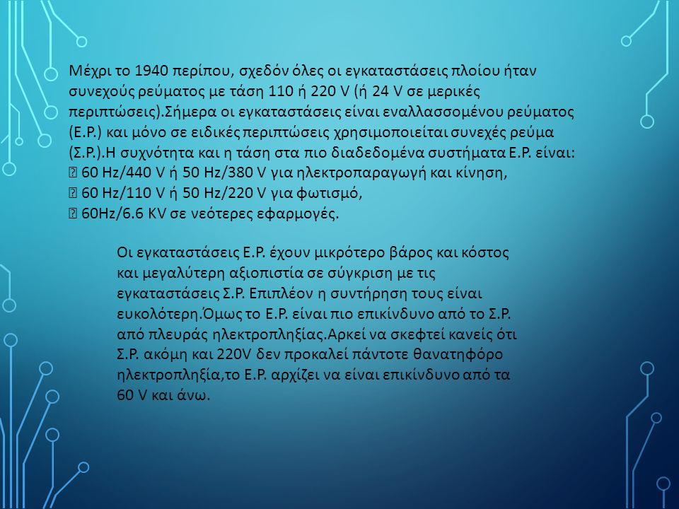 Μέχρι το 1940 περίπου, σχεδόν όλες οι εγκαταστάσεις πλοίου ήταν συνεχούς ρεύματος με τάση 110 ή 220 V (ή 24 V σε μερικές περιπτώσεις).Σήμερα οι εγκαταστάσεις είναι εναλλασσομένου ρεύματος (Ε.Ρ.) και μόνο σε ειδικές περιπτώσεις χρησιμοποιείται συνεχές ρεύμα (Σ.Ρ.).Η συχνότητα και η τάση στα πιο διαδεδομένα συστήματα Ε.Ρ.