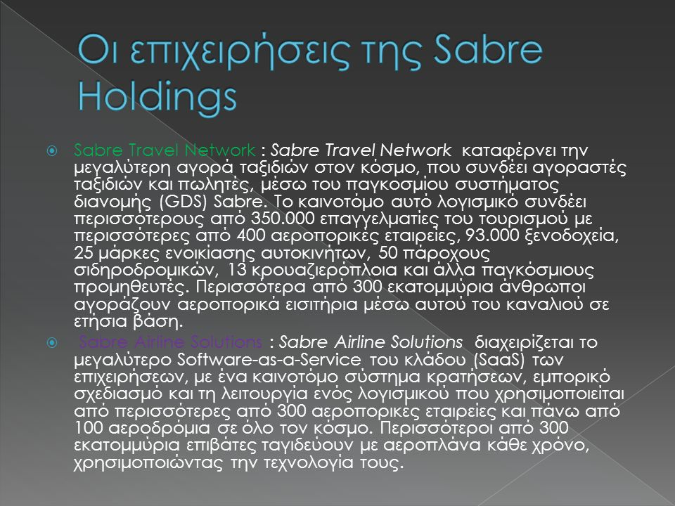  Sabre Hospitality Solutions : Sabre Hospitality Solutions, ως ηγετική επιχείρηση Software-as-a-Service, παρέχει ένα καινοτόμο λογισμικό σύστημα κρατήσεων, εμπορίας και διανομής, καθώς και την εμπορία του Διαδικτύου και του ηλεκτρονικού εμπορίου.