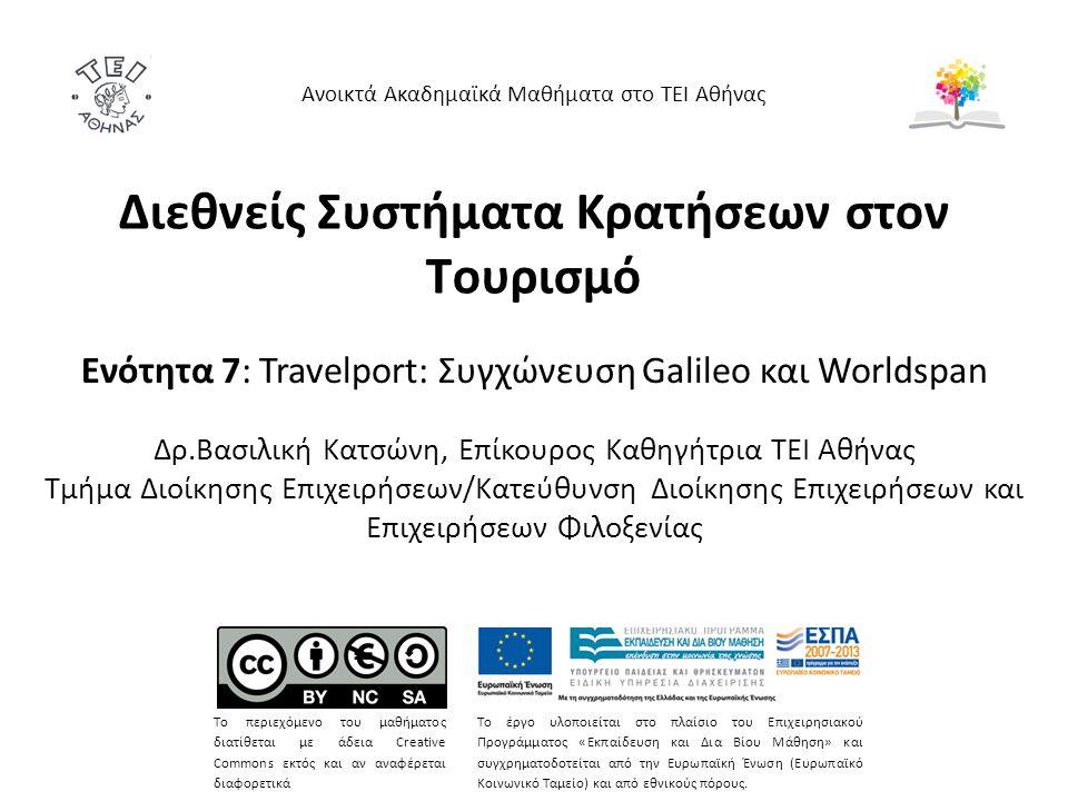 Διεθνείς Συστήματα Κρατήσεων στον Τουρισμό Ενότητα 7: Travelport: Συγχώνευση Galileo και Worldspan Δρ.Βασιλική Κατσώνη, Επίκουρος Καθηγήτρια ΤΕΙ Αθήνας Τμήμα Διοίκησης Επιχειρήσεων/Κατεύθυνση Διοίκησης Επιχειρήσεων και Επιχειρήσεων Φιλοξενίας Ανοικτά Ακαδημαϊκά Μαθήματα στο ΤΕΙ Αθήνας Το περιεχόμενο του μαθήματος διατίθεται με άδεια Creative Commons εκτός και αν αναφέρεται διαφορετικά Το έργο υλοποιείται στο πλαίσιο του Επιχειρησιακού Προγράμματος «Εκπαίδευση και Δια Βίου Μάθηση» και συγχρηματοδοτείται από την Ευρωπαϊκή Ένωση (Ευρωπαϊκό Κοινωνικό Ταμείο) και από εθνικούς πόρους.