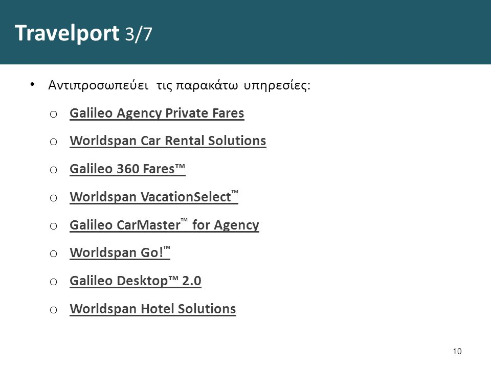 Travelport 3/7 Αντιπροσωπεύει τις παρακάτω υπηρεσίες: o Galileo Agency Private Fares Galileo Agency Private Fares o Worldspan Car Rental Solutions Worldspan Car Rental Solutions o Galileo 360 Fares™ Galileo 360 Fares™ o Worldspan VacationSelect ™ Worldspan VacationSelect ™ o Galileo CarMaster ™ for Agency Galileo CarMaster ™ for Agency o Worldspan Go.