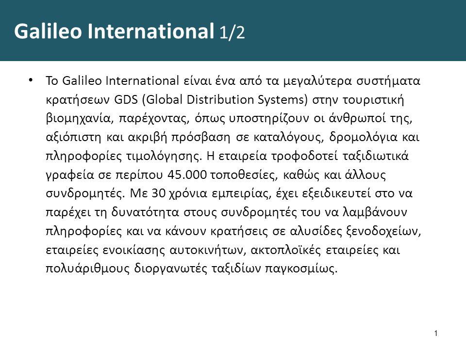 Galileo International 1/2 Το Galileo International είναι ένα από τα μεγαλύτερα συστήματα κρατήσεων GDS (Global Distribution Systems) στην τουριστική βιομηχανία, παρέχοντας, όπως υποστηρίζουν οι άνθρωποί της, αξιόπιστη και ακριβή πρόσβαση σε καταλόγους, δρομολόγια και πληροφορίες τιμολόγησης.