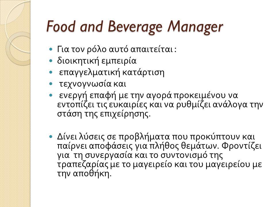 Food and Beverage Manager Για τον ρόλο αυτό απαιτείται : διοικητική εμπειρία επαγγελματική κατάρτιση τεχνογνωσία και ενεργή επαφή με την αγορά προκειμένου να εντοπίζει τις ευκαιρίες και να ρυθμίζει ανάλογα την στάση της επιχείρησης.